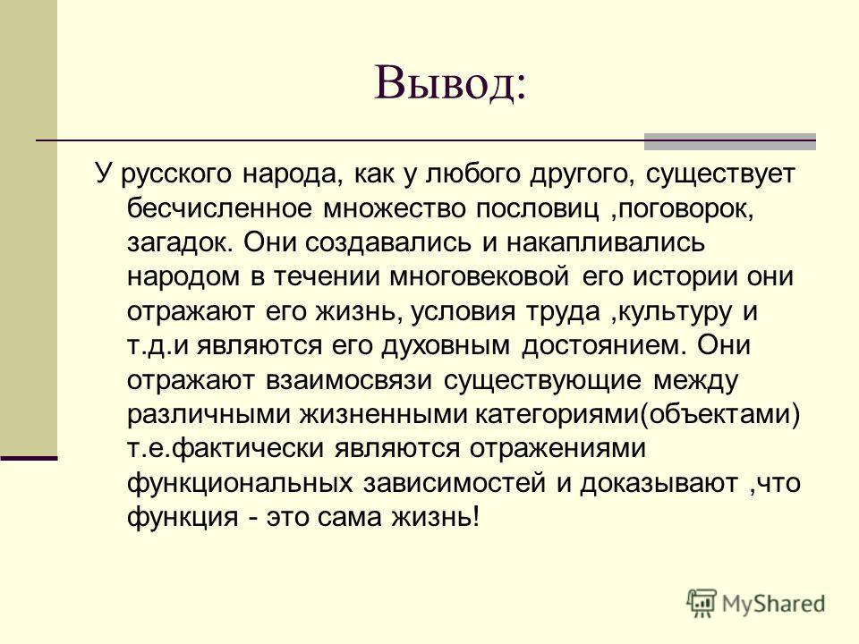 Вывод: У русского народа, как у любого другого, существует бесчисленное множество пословиц,поговорок, загадок. Они создавались и накапливались народом в течении многовековой его истории они отражают его жизнь, условия труда,культуру и т.д.и являются