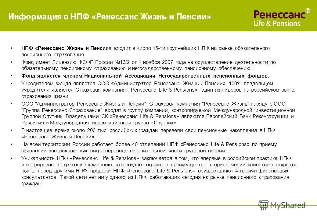 Информация о НПФ «Ренессанс Жизнь и Пенсии» НПФ «Ренессанс Жизнь и Пенсии» входит в число 15-ти крупнейших НПФ на рынке обязательного пенсионного страхования. Фонд имеет Лицензию ФСФР России 16/2 от 1 ноября 2007 года на осуществление деятельности по