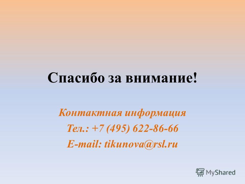 Спасибо за внимание! Контактная информация Тел.: +7 (495) 622-86-66 E-mail: tikunova@rsl.ru