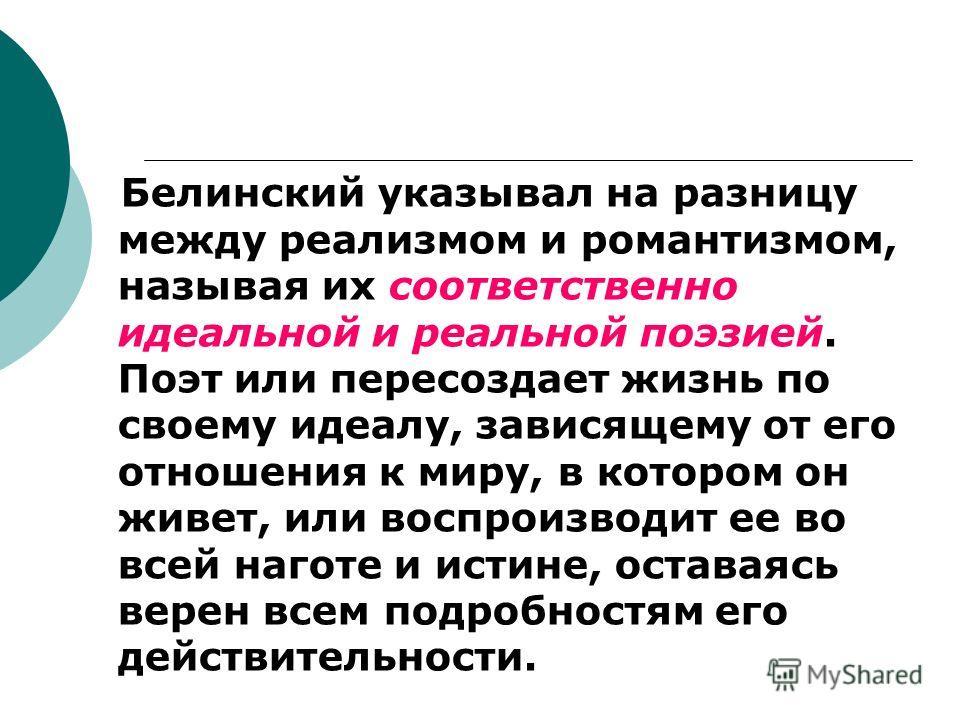 Белинский указывал на разницу между реализмом и романтизмом, называя их соответственно идеальной и реальной поэзией. Поэт или пересоздает жизнь по своему идеалу, зависящему от его отношения к миру, в котором он живет, или воспроизводит ее во всей наг