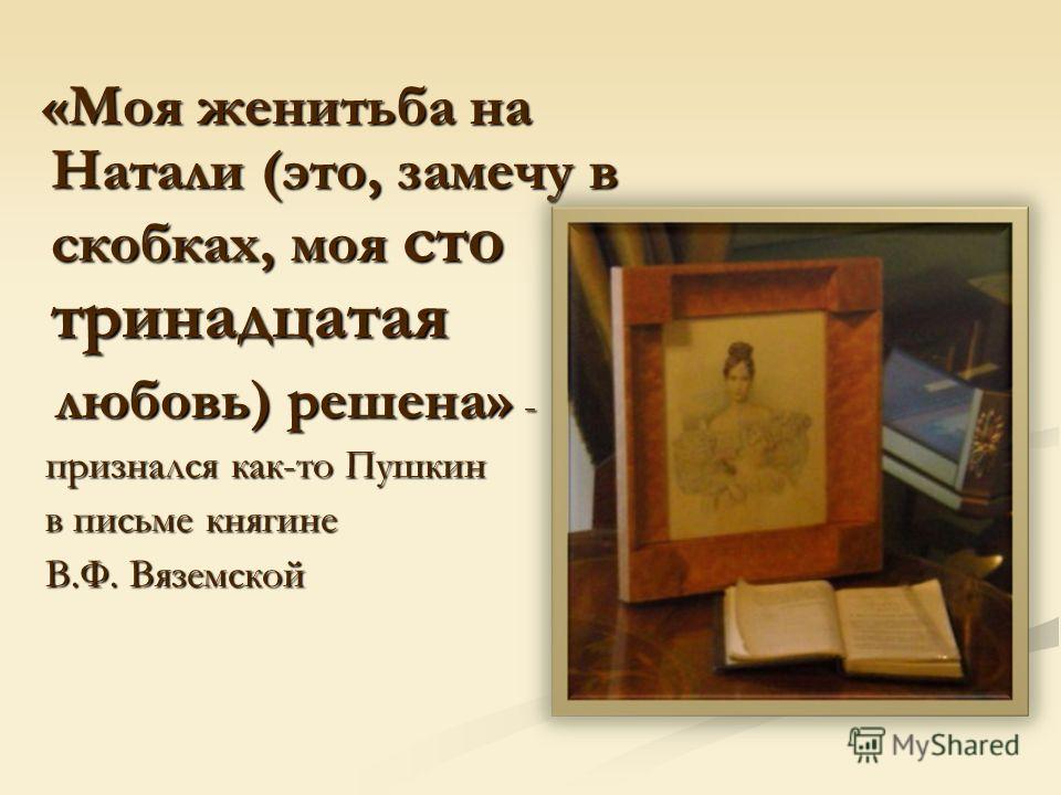 «Моя женитьба на Натали (это, замечу в скобках, моя сто тринадцатая «Моя женитьба на Натали (это, замечу в скобках, моя сто тринадцатая любовь) решена» - любовь) решена» - признался как-то Пушкин признался как-то Пушкин в письме княгине в письме княг