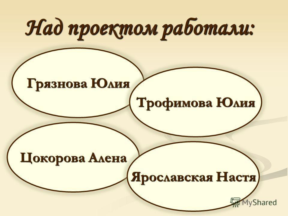 Над проектом работали: Грязнова Юлия Трофимова Юлия Цокорова Алена Ярославская Настя