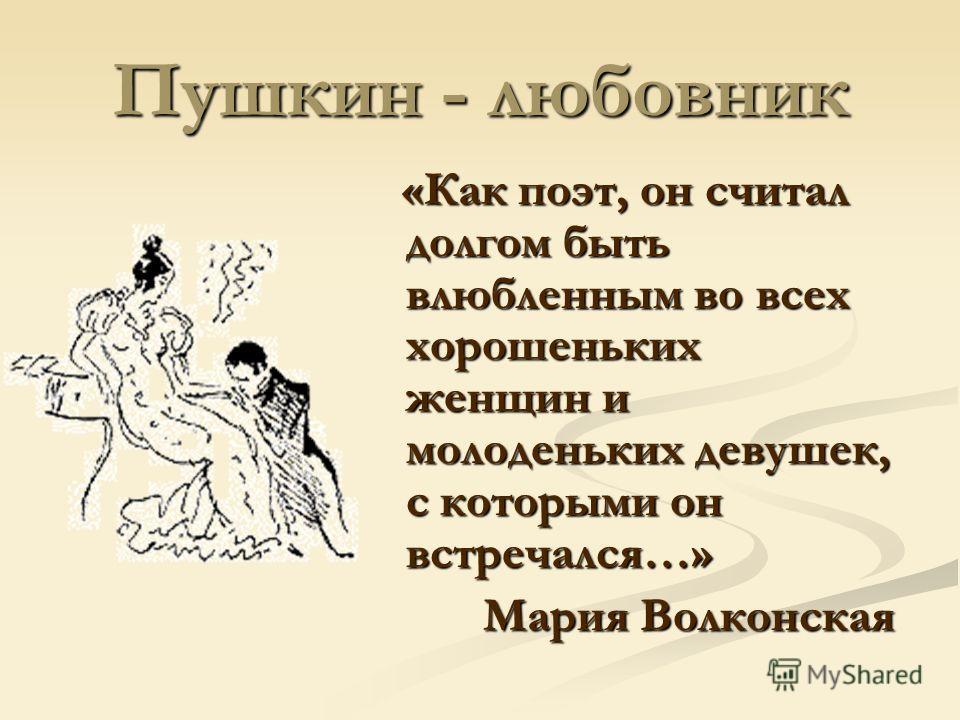 Пушкин - любовник «Как поэт, он считал долгом быть влюбленным во всех хорошеньких женщин и молоденьких девушек, с которыми он встречался…» «Как поэт, он считал долгом быть влюбленным во всех хорошеньких женщин и молоденьких девушек, с которыми он вст