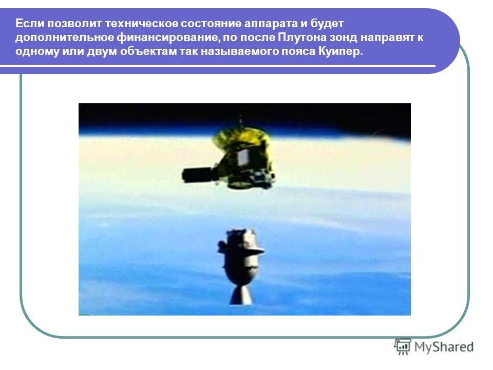 Если позволит техническое состояние аппарата и будет дополнительное финансирование, по после Плутона зонд направят к одному или двум объектам так называемого пояса Куипер.