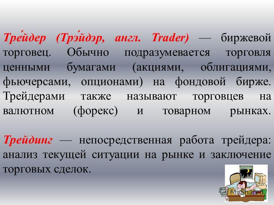 Тре́йдер (Трэ́йдэр, англ. Trader) биржевой торговец. Обычно подразумевается торговля ценными бумагами (акциями, облигациями, фьючерсами, опционами) на фондовой бирже. Трейдерами также называют торговцев на валютном (форекс) и товарном рынках. Трейдин