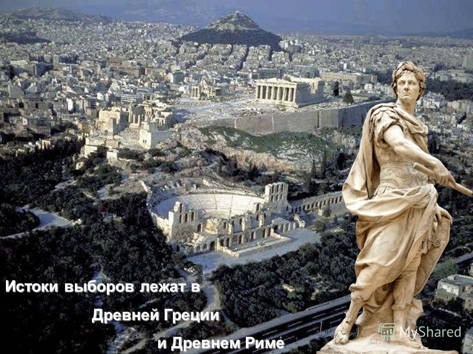 Истоки выборов лежат в Древней Греции Древней Греции и Древнем Риме и Древнем Риме