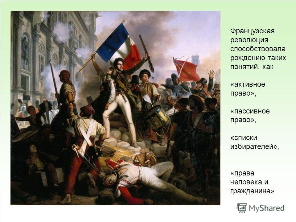 Французская революция способствовала рождению таких понятий, как «активное право», «пассивное право», «списки избирателей», «права человека и гражданина».