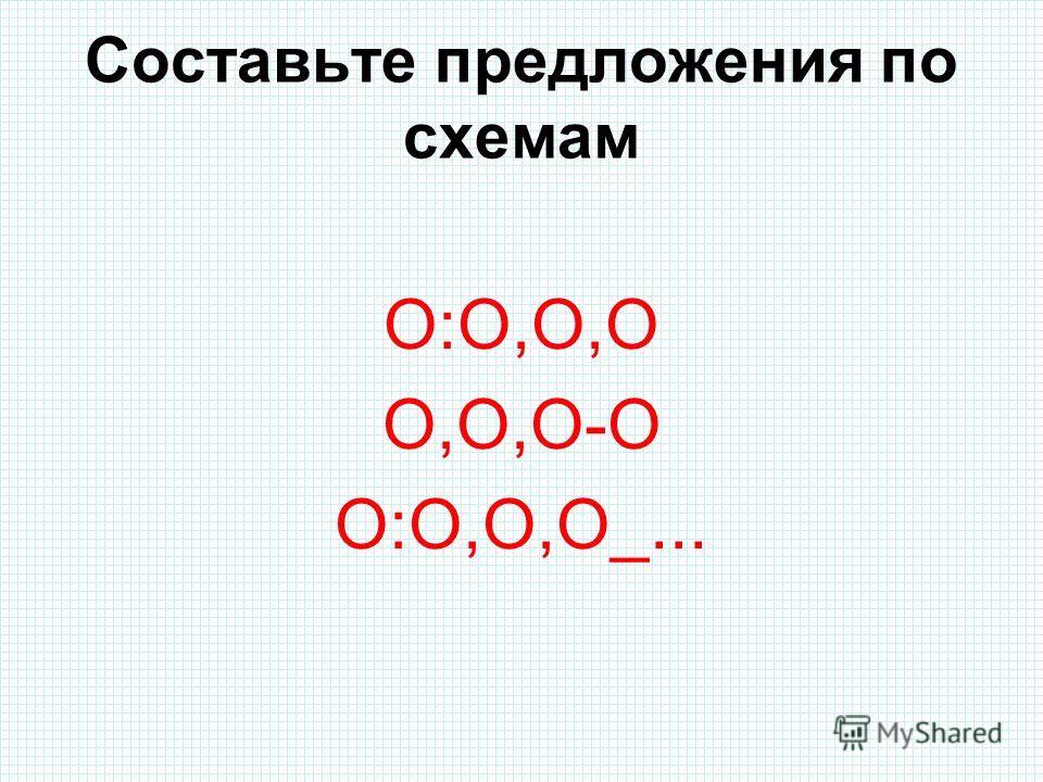 Составьте предложения по схемам О:О,О,О О,О,О-О О:О,О,О_...