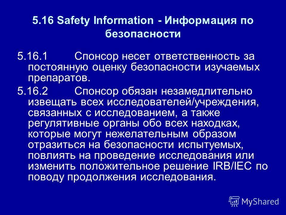 5.16 Safety Information - Информация по безопасности 5.16.1Спонсор несет ответственность за постоянную оценку безопасности изучаемых препаратов. 5.16.2Спонсор обязан незамедлительно извещать всех исследователей/учреждения, связанных с исследованием,