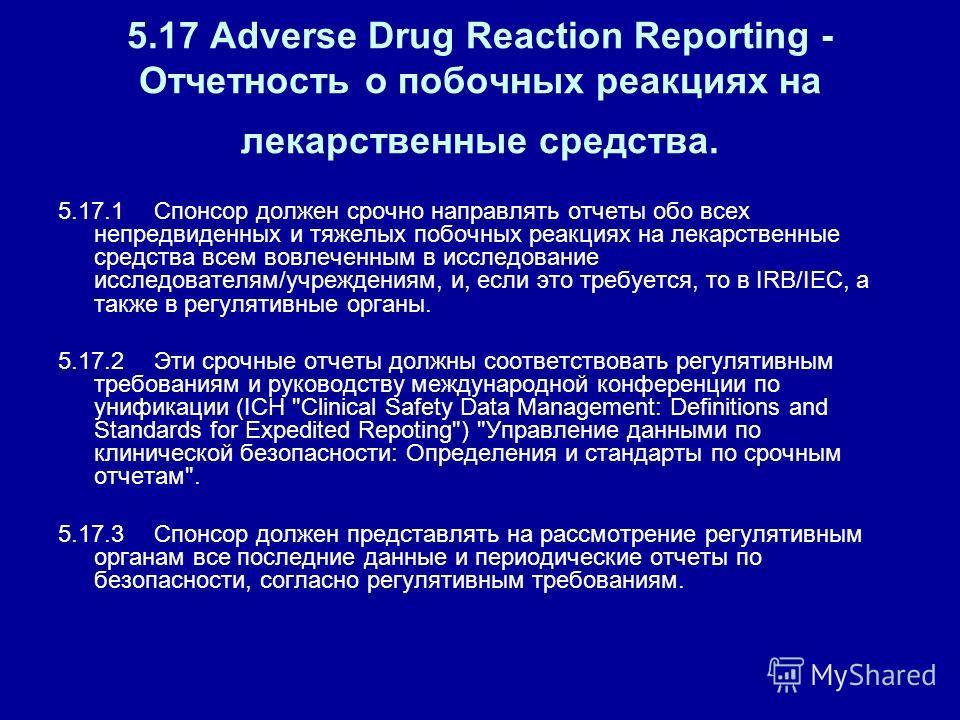 5.17 Adverse Drug Reaction Reporting - Отчетность о побочных реакциях на лекарственные средства. 5.17.1Спонсор должен срочно направлять отчеты обо всех непредвиденных и тяжелых побочных реакциях на лекарственные средства всем вовлеченным в исследован