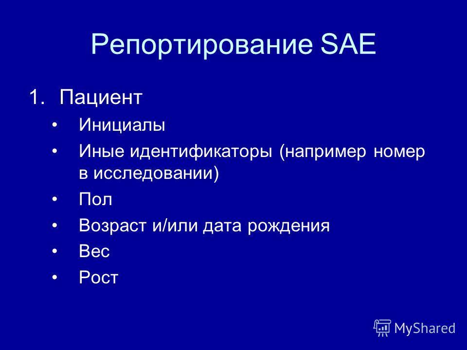 Репортирование SAE 1.Пациент Инициалы Иные идентификаторы (например номер в исследовании) Пол Возраст и/или дата рождения Вес Рост