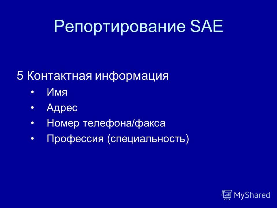 Репортирование SAE 5 Контактная информация Имя Адрес Номер телефона/факса Профессия (специальность)