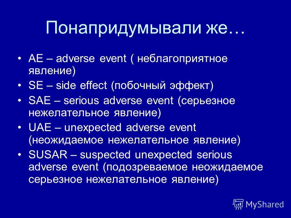 Понапридумывали же… AE – adverse event ( неблагоприятное явление) SE – side effect (побочный эффект) SAE – serious adverse event (серьезное нежелательное явление) UAE – unexpected adverse event (неожидаемое нежелательное явление) SUSAR – suspected un