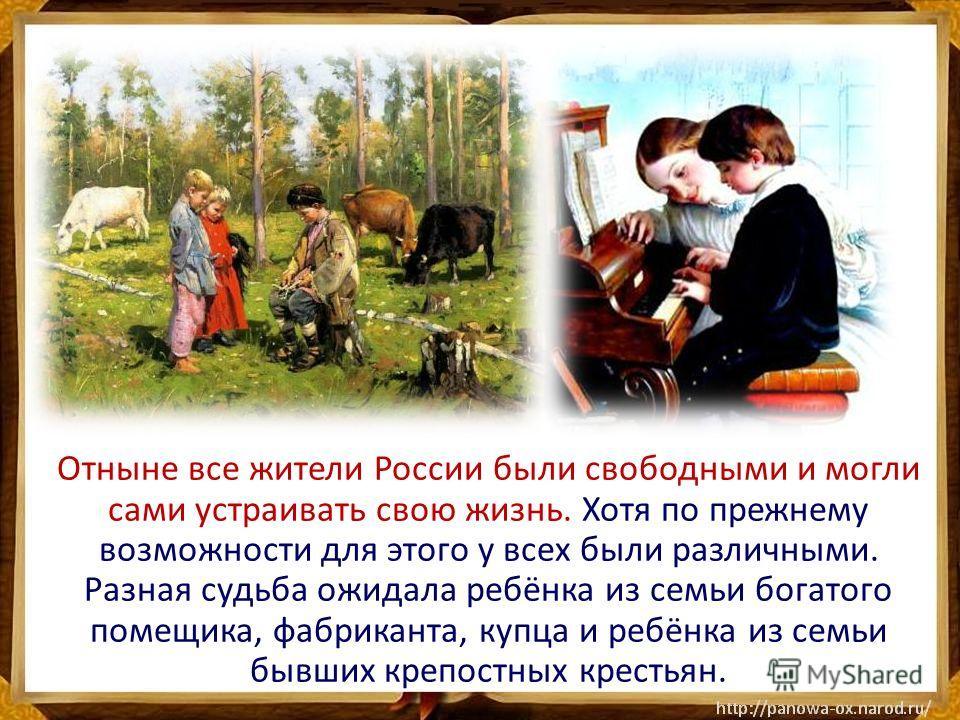 Отныне все жители России были свободными и могли сами устраивать свою жизнь. Хотя по прежнему возможности для этого у всех были различными. Разная судьба ожидала ребёнка из семьи богатого помещика, фабриканта, купца и ребёнка из семьи бывших крепостн