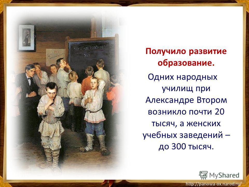 Получило развитие образование. Одних народных училищ при Александре Втором возникло почти 20 тысяч, а женских учебных заведений – до 300 тысяч.
