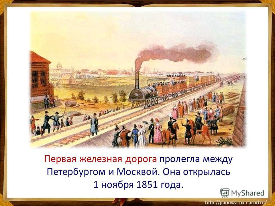 Первая железная дорога пролегла между Петербургом и Москвой. Она открылась 1 ноября 1851 года.