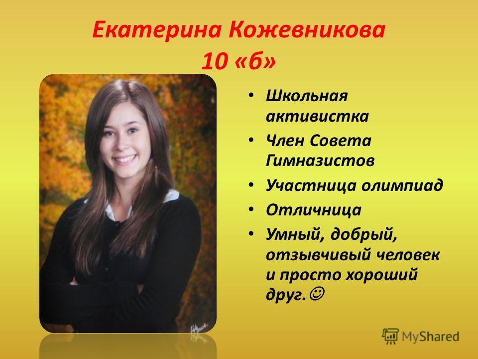 Екатерина Кожевникова 10 «б» Школьная активистка Член Совета Гимназистов Участница олимпиад Отличница Умный, добрый, отзывчивый человек и просто хороший друг.