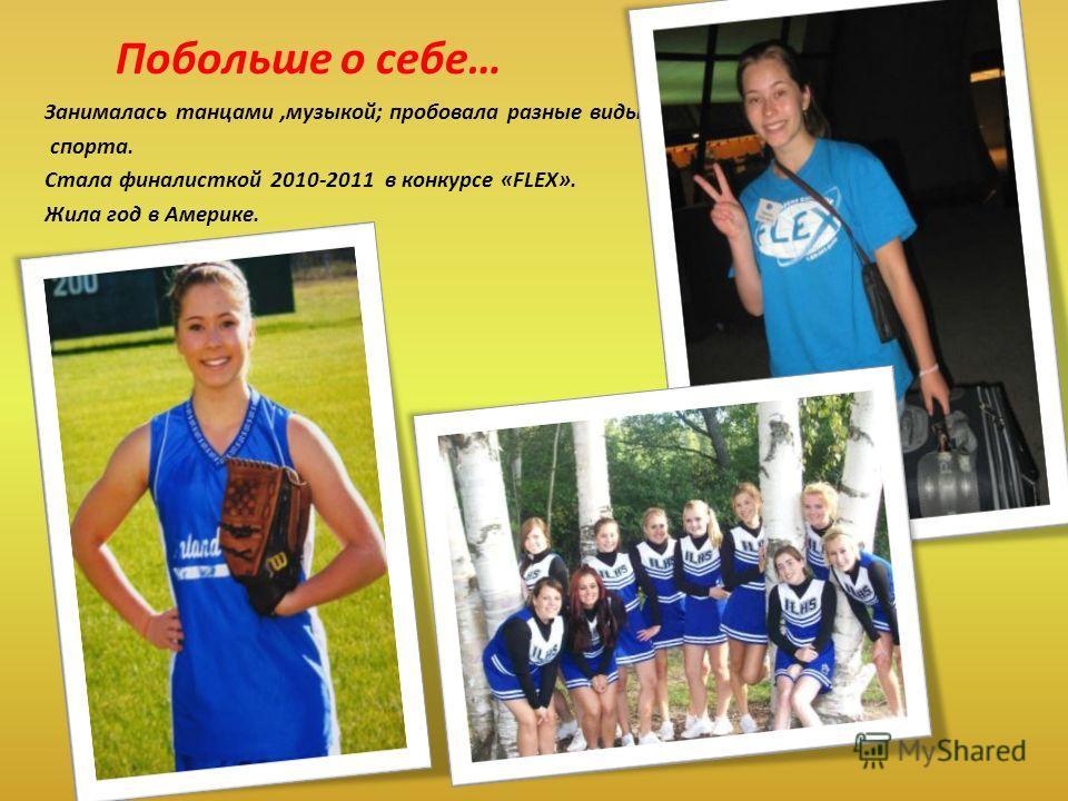 Побольше о себе… Занималась танцами,музыкой; пробовала разные виды спорта. Стала финалисткой 2010-2011 в конкурсе «FLEX». Жила год в Америке.