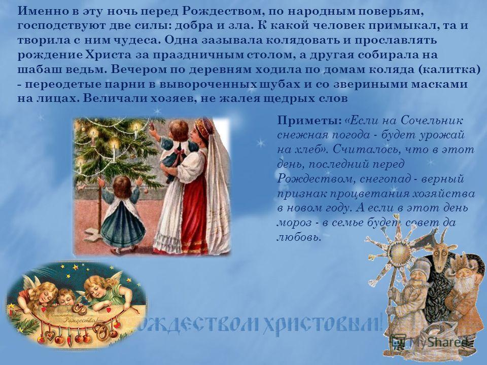 Именно в эту ночь перед Рождеством, по народным поверьям, господствуют две силы: добра и зла. К какой человек примыкал, та и творила с ним чудеса. Одна зазывала колядовать и прославлять рождение Христа за праздничным столом, а другая собирала на шаба