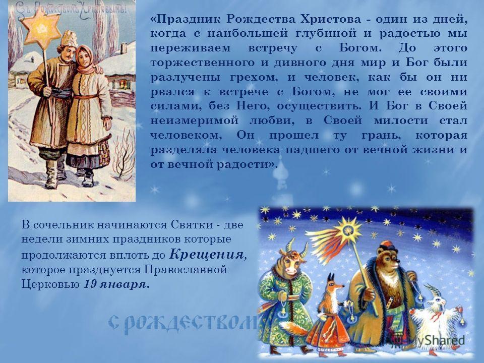 «Праздник Рождества Христова - один из дней, когда с наибольшей глубиной и радостью мы переживаем встречу с Богом. До этого торжественного и дивного дня мир и Бог были разлучены грехом, и человек, как бы он ни рвался к встрече с Богом, не мог ее свои