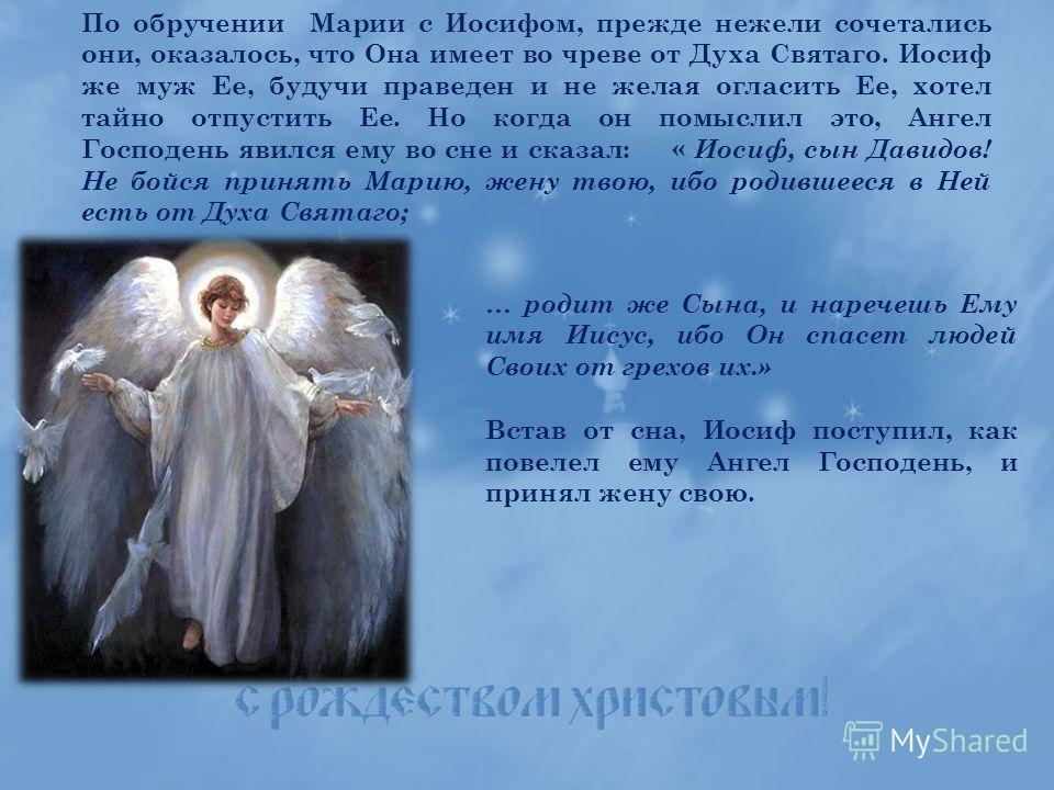 По обручении Марии с Иосифом, прежде нежели сочетались они, оказалось, что Она имеет во чреве от Духа Святаго. Иосиф же муж Ее, будучи праведен и не желая огласить Ее, хотел тайно отпустить Ее. Но когда он помыслил это, Ангел Господень явился ему во