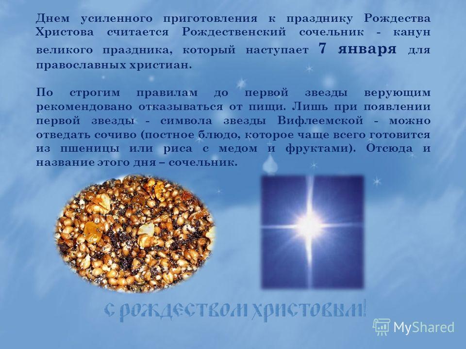 Днем усиленного приготовления к празднику Рождества Христова считается Рождественский сочельник - канун великого праздника, который наступает 7 января для православных христиан. По строгим правилам до первой звезды верующим рекомендовано отказываться