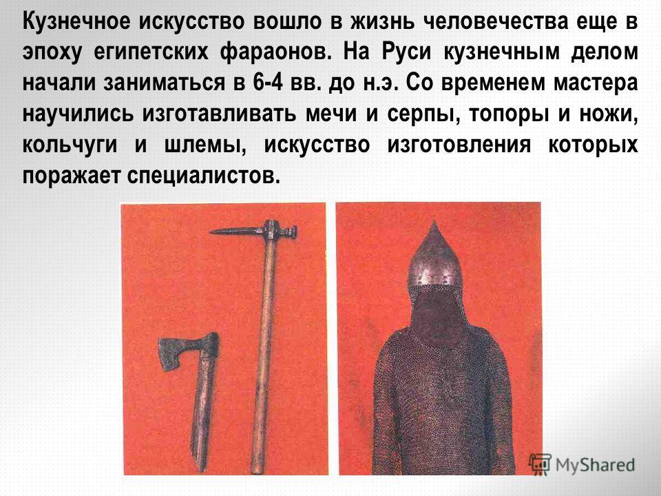 Кузнечное искусство вошло в жизнь человечества еще в эпоху египетских фараонов. На Руси кузнечным делом начали заниматься в 6-4 вв. до н.э. Со временем мастера научились изготавливать мечи и серпы, топоры и ножи, кольчуги и шлемы, искусство изготовле
