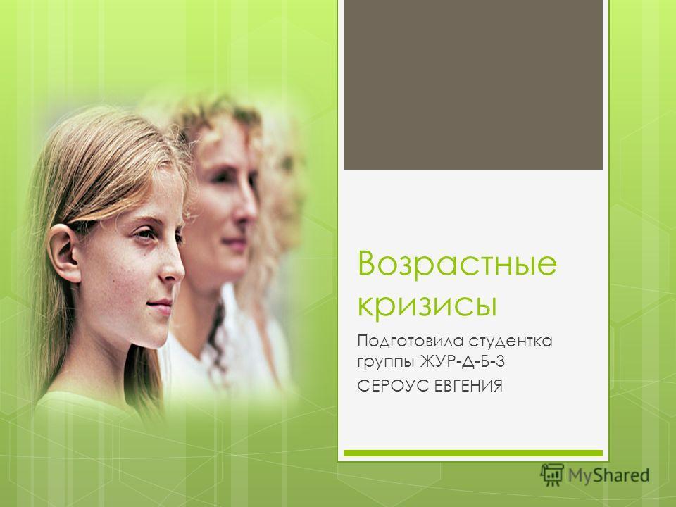 Возрастные кризисы Подготовила студентка группы ЖУР-Д-Б-3 СЕРОУС ЕВГЕНИЯ