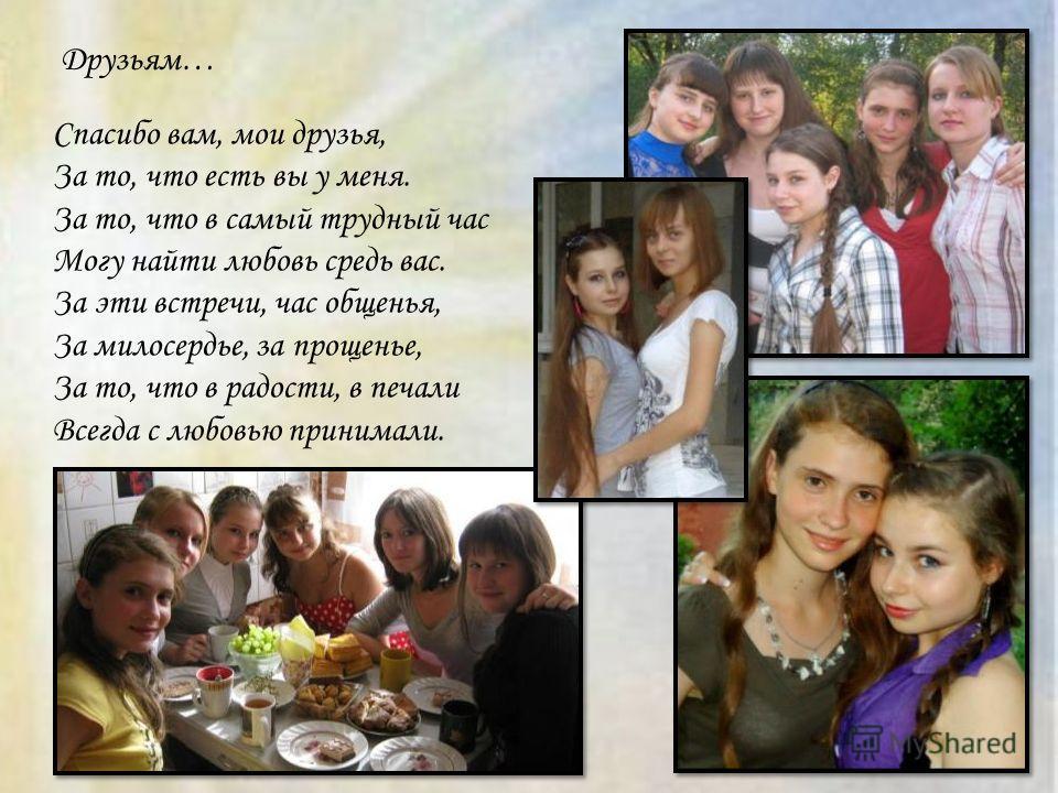 Друзьям… Спасибо вам, мои друзья, За то, что есть вы у меня. За то, что в самый трудный час Могу найти любовь средь вас. За эти встречи, час общенья, За милосердье, за прощенье, За то, что в радости, в печали Всегда с любовью принимали.
