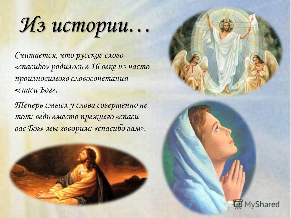 Из истории… Считается, что русское слово «спасибо» родилось в 16 веке из часто произносимого словосочетания «спаси Бог». Теперь смысл у слова совершенно не тот: ведь вместо прежнего «спаси вас Бог» мы говорим: «спасибо вам».