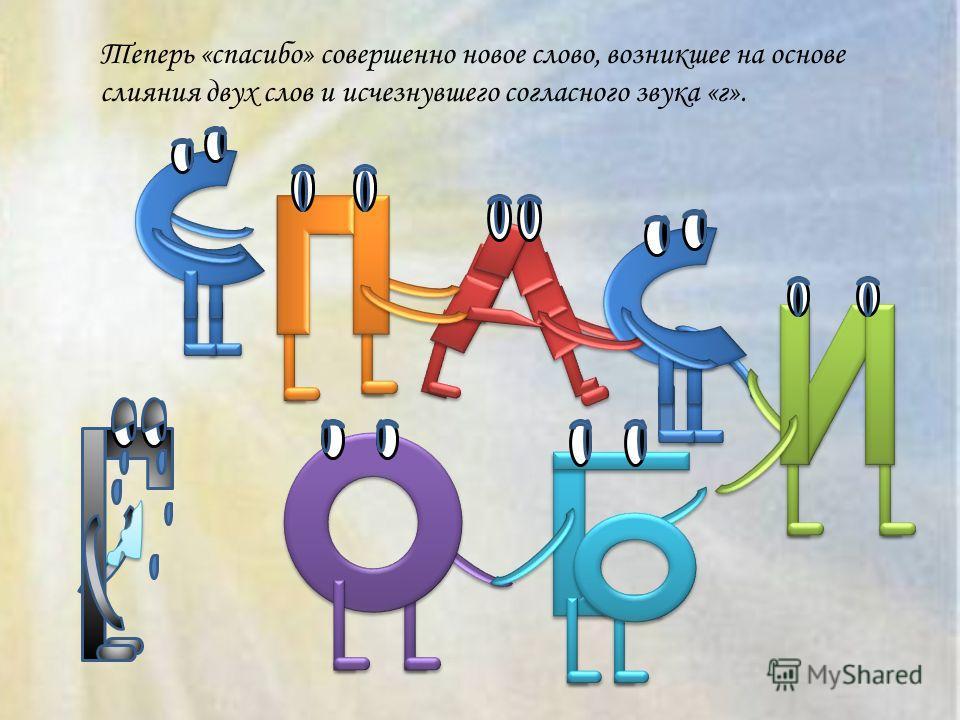 Теперь «спасибо» совершенно новое слово, возникшее на основе слияния двух слов и исчезнувшего согласного звука «г».