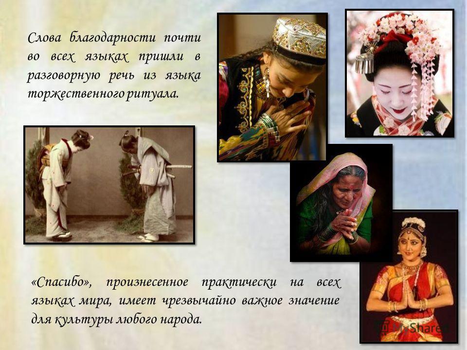 Слова благодарности почти во всех языках пришли в разговорную речь из языка торжественного ритуала. «Спасибо», произнесенное практически на всех языках мира, имеет чрезвычайно важное значение для культуры любого народа.