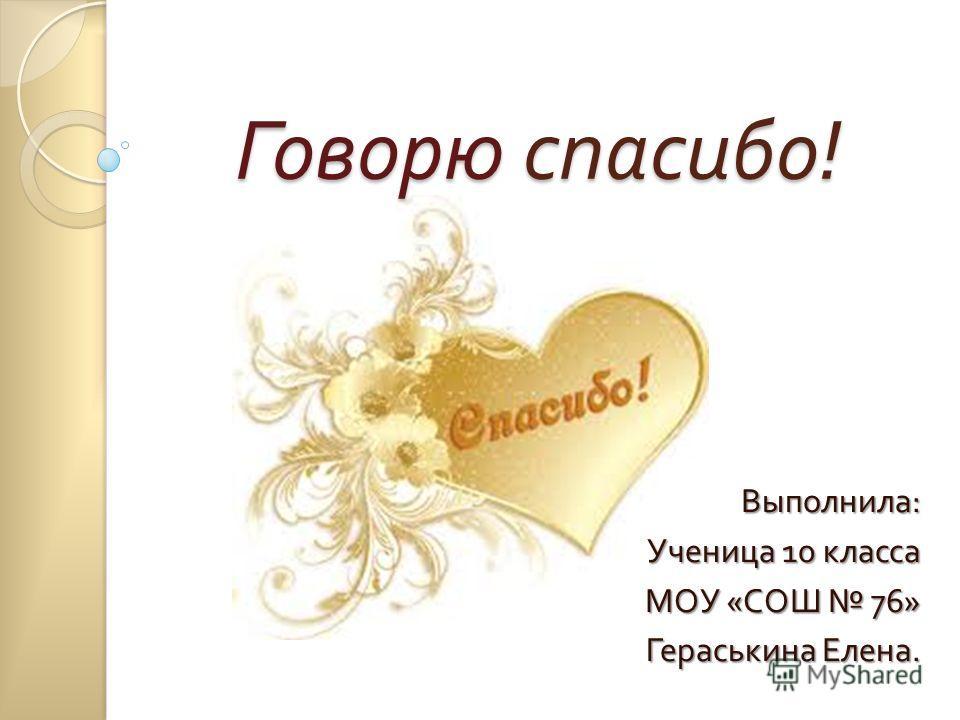 Говорю спасибо! Выполнила : Ученица 10 класса МОУ « СОШ 76» Гераськина Елена.