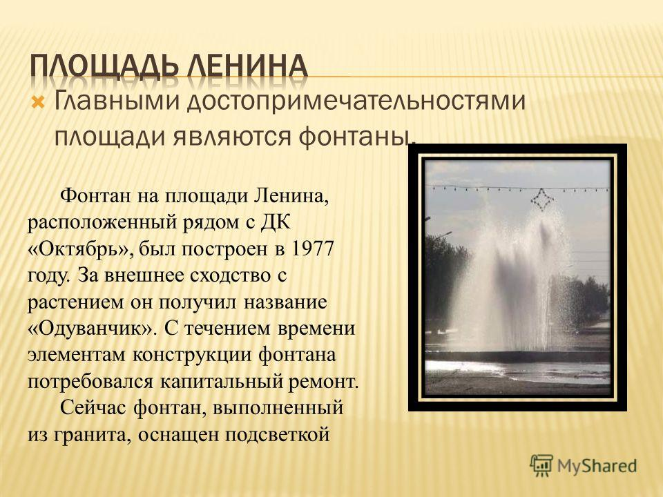 Главными достопримечательностями площади являются фонтаны. Фонтан на площади Ленина, расположенный рядом с ДК «Октябрь», был построен в 1977 году. За внешнее сходство с растением он получил название «Одуванчик». С течением времени элементам конструкц