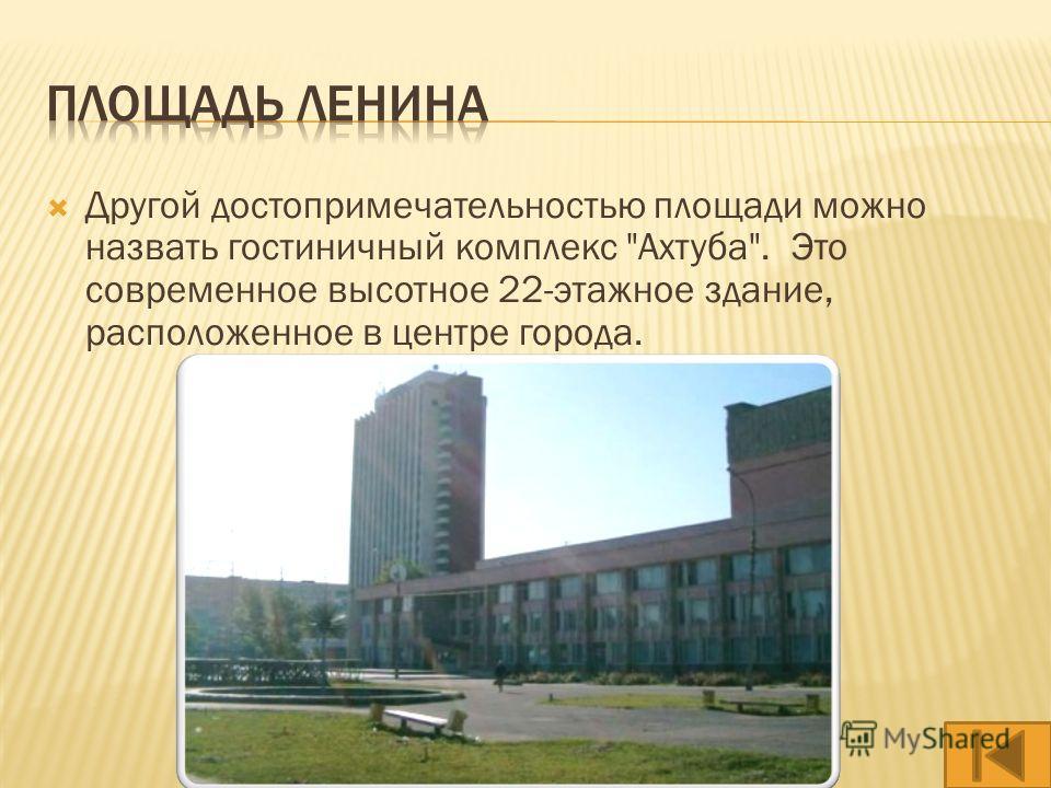 Другой достопримечательностью площади можно назвать гостиничный комплекс Ахтуба. Это современное высотное 22-этажное здание, расположенное в центре города.