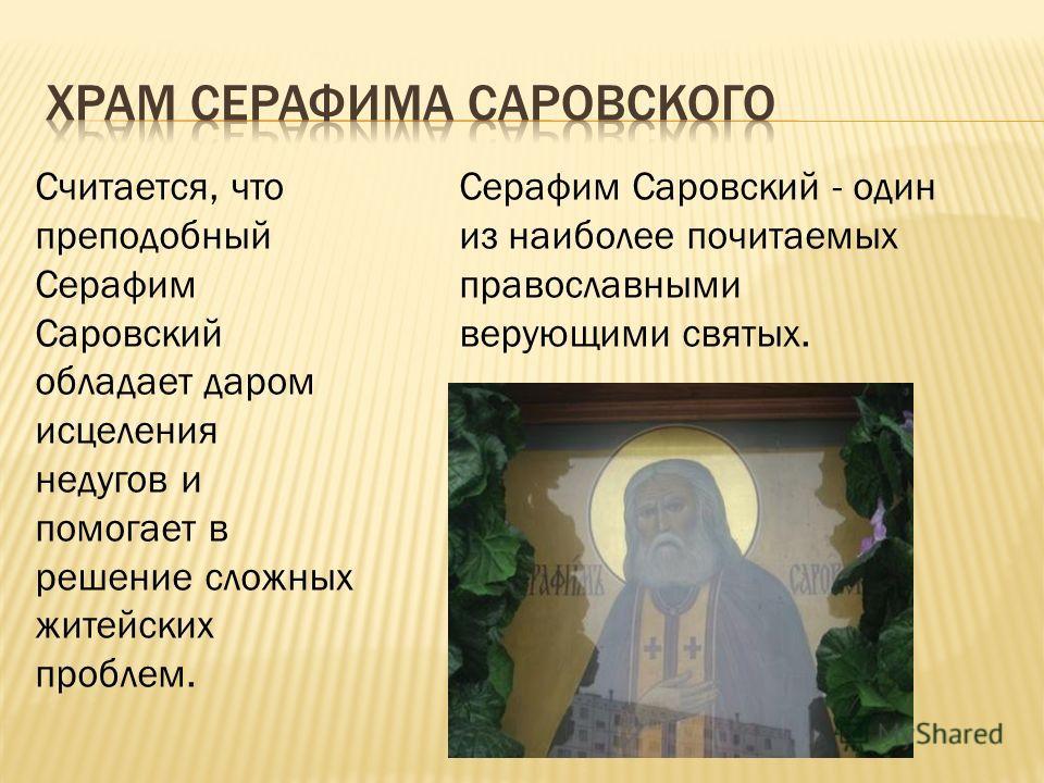 Серафим Саровский - один из наиболее почитаемых православными верующими святых. Считается, что преподобный Серафим Саровский обладает даром исцеления недугов и помогает в решение сложных житейских проблем.