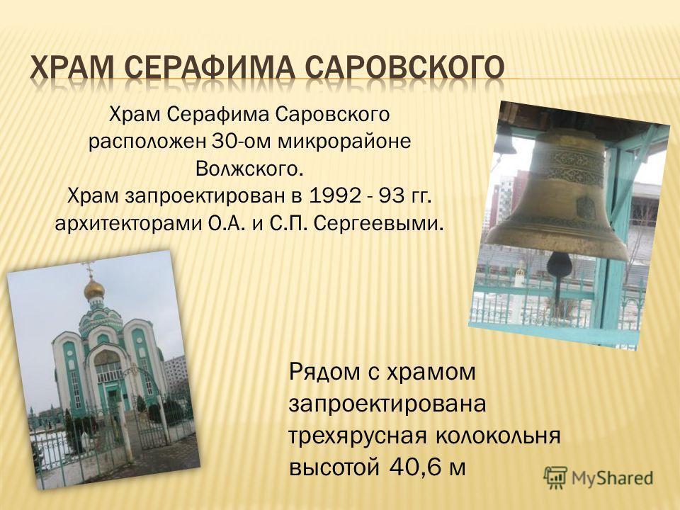 Храм Серафима Саровского расположен 30-ом микрорайоне Волжского. Храм запроектирован в 1992 - 93 гг. архитекторами О.А. и С.П. Сергеевыми. Рядом с храмом запроектирована трехярусная колокольня высотой 40,6 м