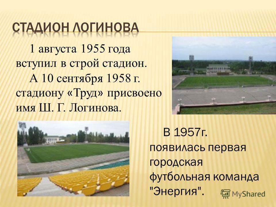 1 августа 1955 года вступил в строй стадион. А 10 сентября 1958 г. стадиону « Труд » присвоено имя Ш. Г. Логинова. В 1957г. появилась первая городская футбольная команда Энергия.