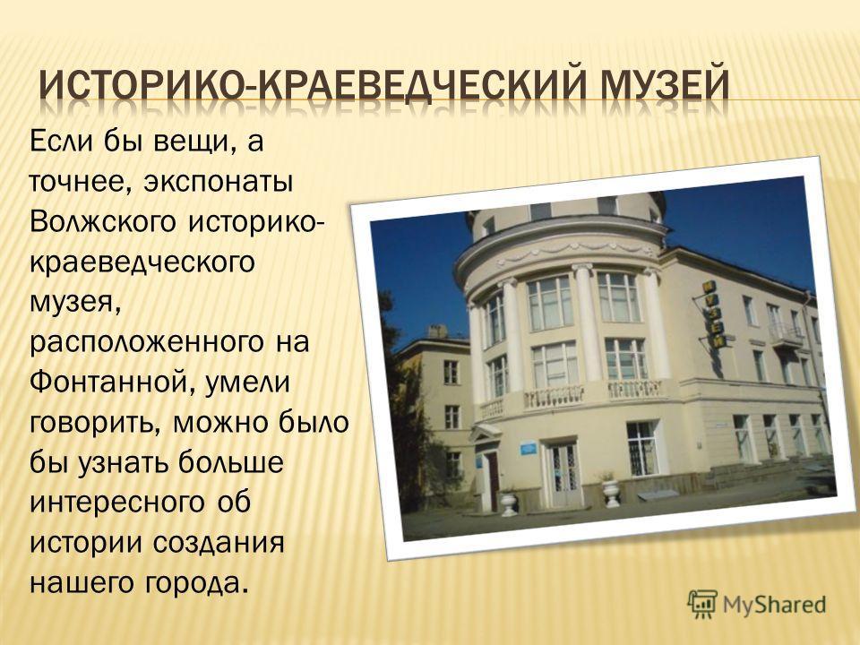 Если бы вещи, а точнее, экспонаты Волжского историко- краеведческого музея, расположенного на Фонтанной, умели говорить, можно было бы узнать больше интересного об истории создания нашего города.