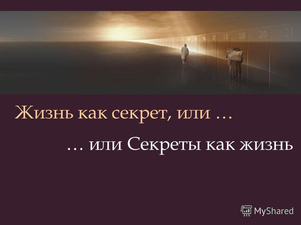 … или Секреты как жизнь Жизнь как секрет, или …