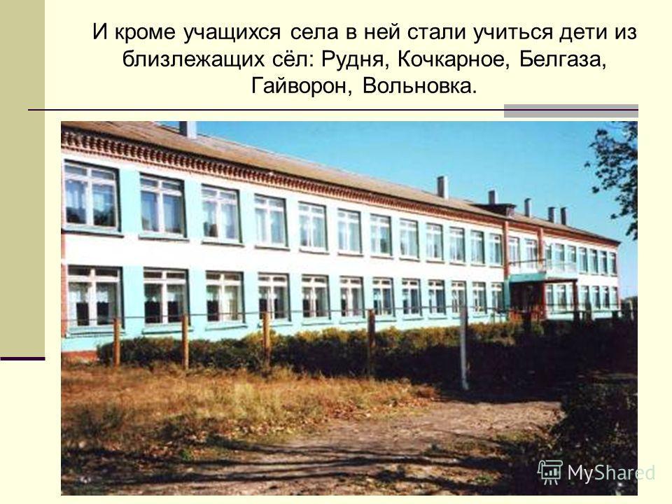 И кроме учащихся села в ней стали учиться дети из близлежащих сёл: Рудня, Кочкарное, Белгаза, Гайворон, Вольновка.