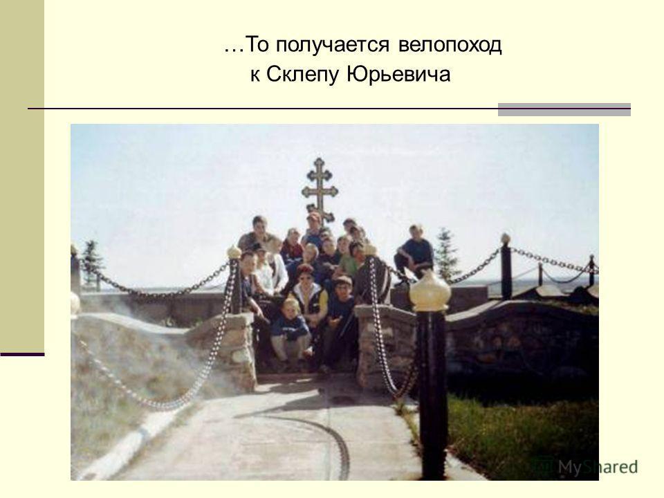 …То получается велопоход к Склепу Юрьевича