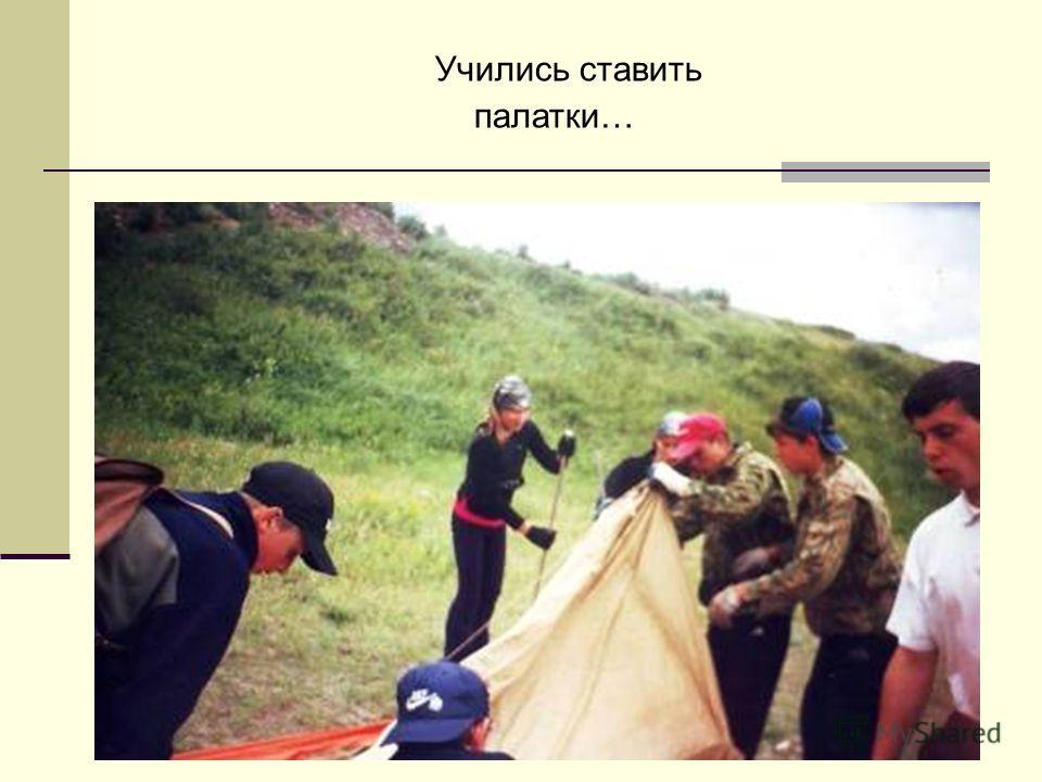 Учились ставить палатки…