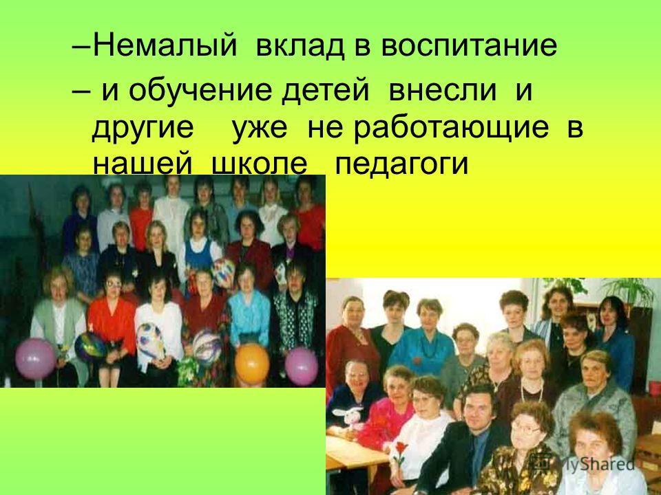 –Немалый вклад в воспитание – и обучение детей внесли и другие уже не работающие в нашей школе педагоги