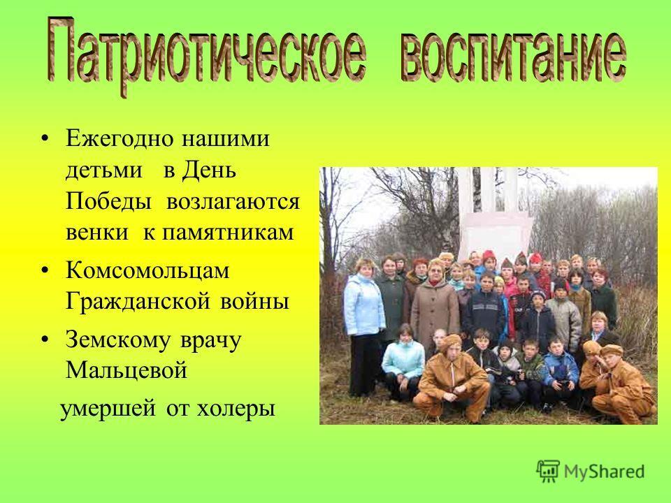 Ежегодно нашими детьми в День Победы возлагаются венки к памятникам Комсомольцам Гражданской войны Земскому врачу Мальцевой умершей от холеры