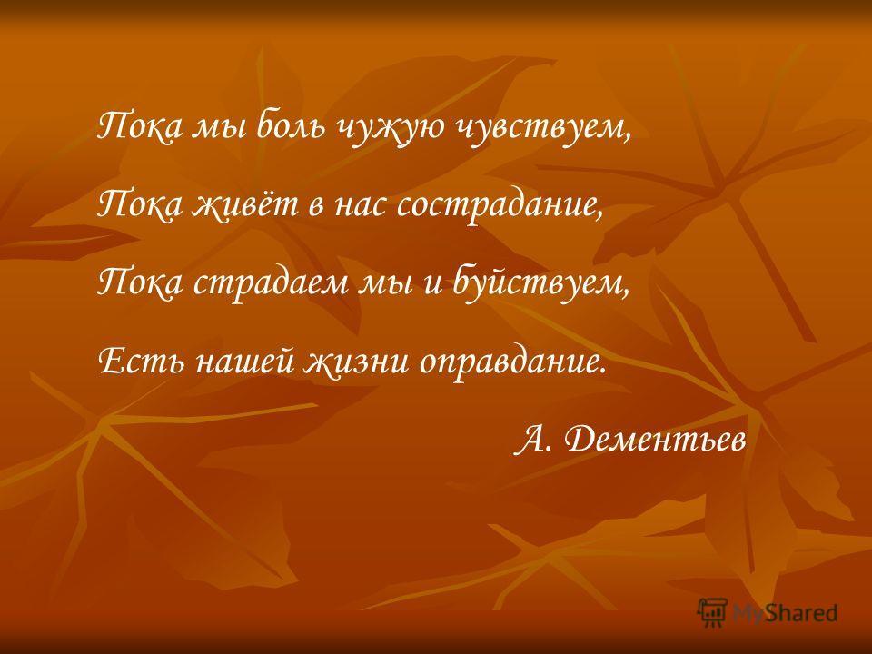 Пока мы боль чужую чувствуем, Пока живёт в нас сострадание, Пока страдаем мы и буйствуем, Есть нашей жизни оправдание. А. Дементьев