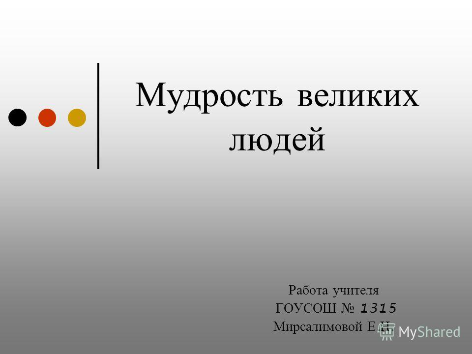 Мудрость великих людей Работа учителя ГОУСОШ 1315 Мирсалимовой Е. Н.