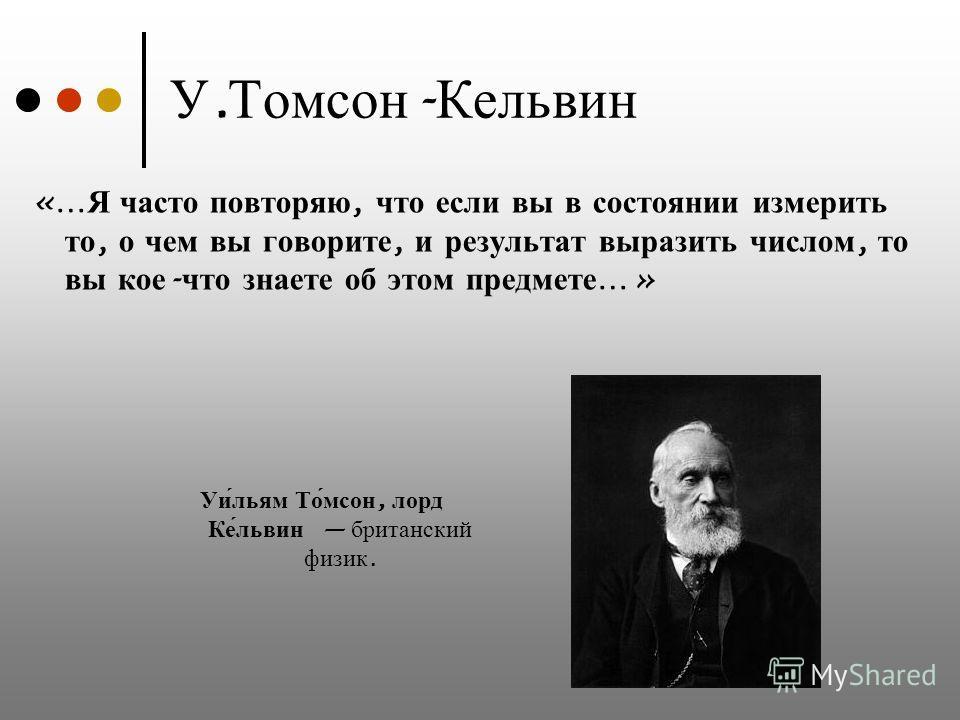 У. Томсон - Кельвин «… Я часто повторяю, что если вы в состоянии измерить то, о чем вы говорите, и результат выразить числом, то вы кое - что знаете об этом предмете …» Уи́льям То́мсон, лорд Ке́львин британский физик.