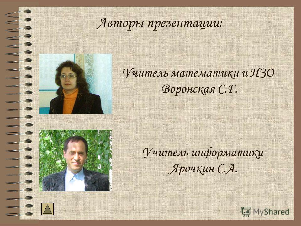 Авторы презентации: Учитель математики и ИЗО Воронская С.Г. Учитель информатики Ярочкин С.А.