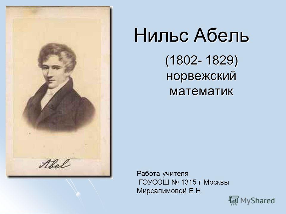 Нильс Абель (1802- 1829) норвежский математик Работа учителя ГОУСОШ 1315 г Москвы Мирсалимовой Е.Н.